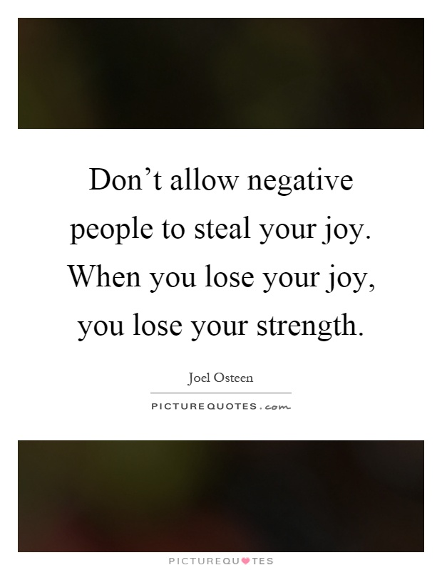 Don't allow negative people to steal your joy. When you lose your joy, you lose your strength Picture Quote #1