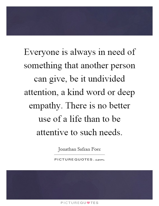 Everyone is always in need of something that another person can give, be it undivided attention, a kind word or deep empathy. There is no better use of a life than to be attentive to such needs Picture Quote #1