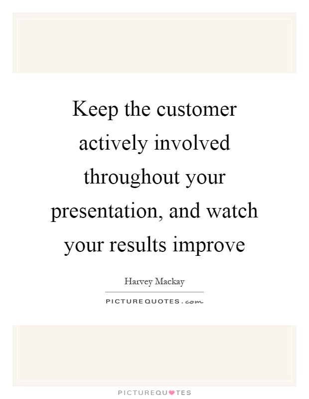 Keep the customer actively involved throughout your presentation, and watch your results improve Picture Quote #1