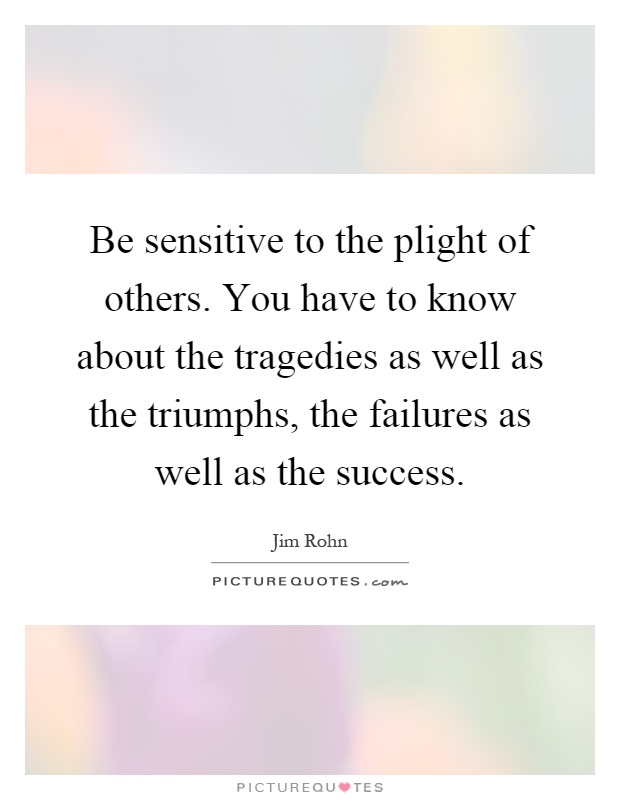 Be sensitive to the plight of others. You have to know about the tragedies as well as the triumphs, the failures as well as the success Picture Quote #1