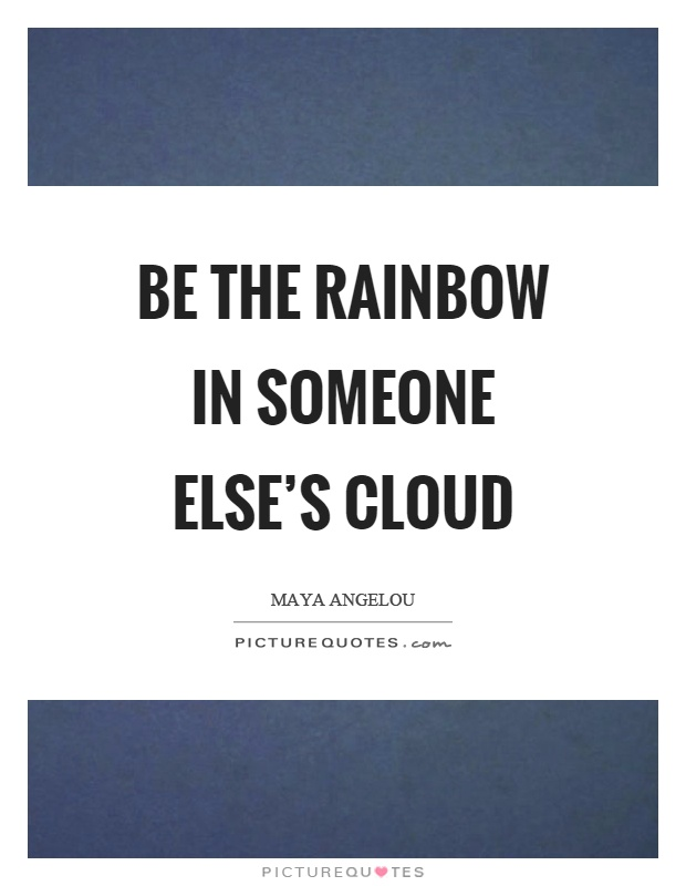 Be the rainbow in someone else's cloud Picture Quote #1