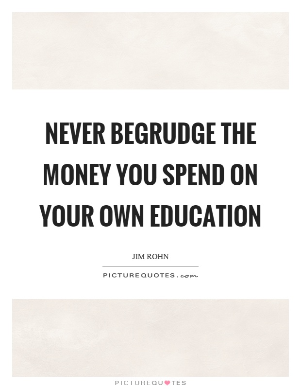 Never begrudge the money you spend on your own education Picture Quote #1