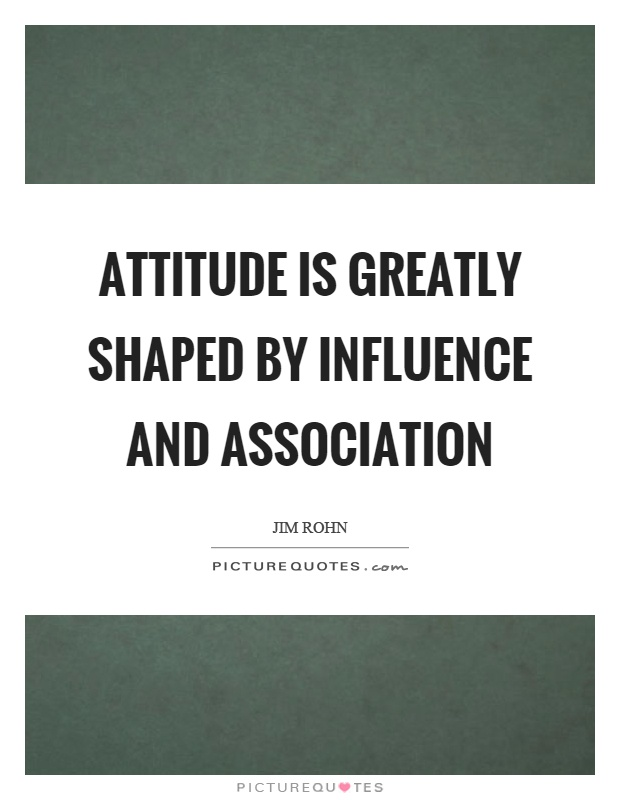 Attitude is greatly shaped by influence and association Picture Quote #1