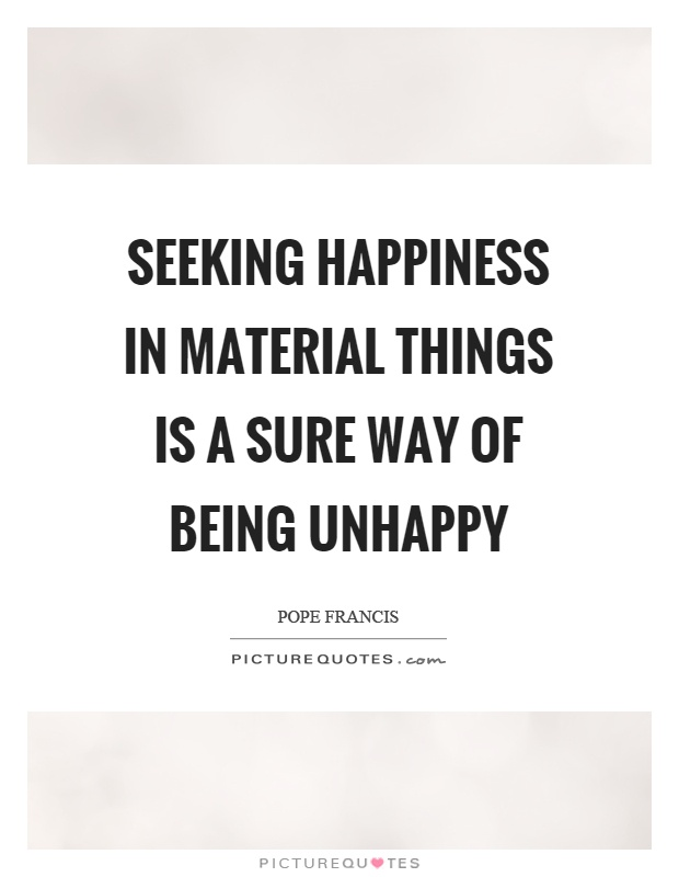 Seeking happiness in material things is a sure way of being unhappy Picture Quote #1