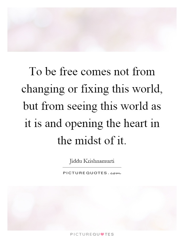 To be free comes not from changing or fixing this world, but from seeing this world as it is and opening the heart in the midst of it Picture Quote #1
