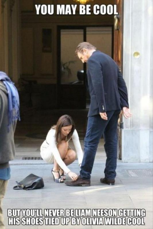 You may be cool. But you'll never be Liam Neeson getting his shoes tied up by Olivia Wilde cool Picture Quote #1
