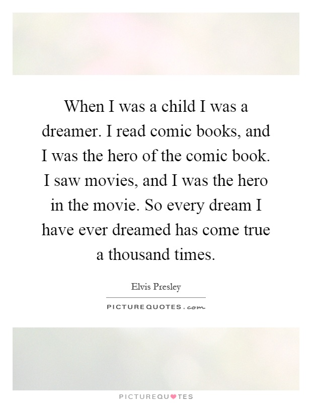 When I was a child I was a dreamer. I read comic books, and I was the hero of the comic book. I saw movies, and I was the hero in the movie. So every dream I have ever dreamed has come true a thousand times Picture Quote #1