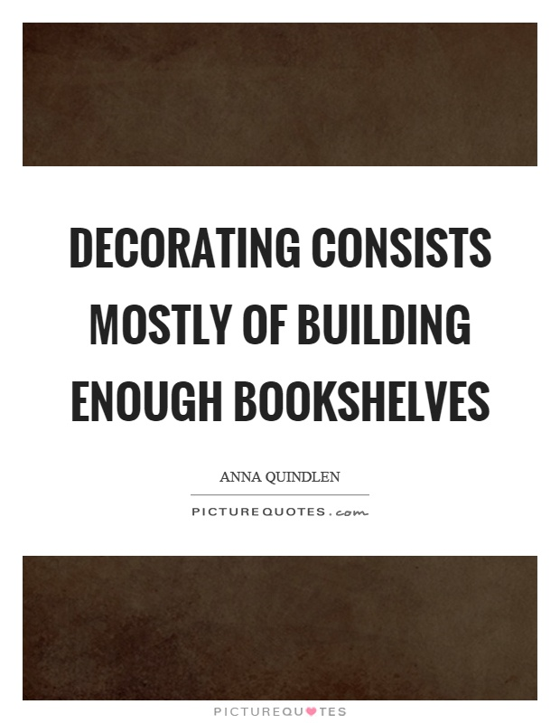 Decorating consists mostly of building enough bookshelves Picture Quote #1