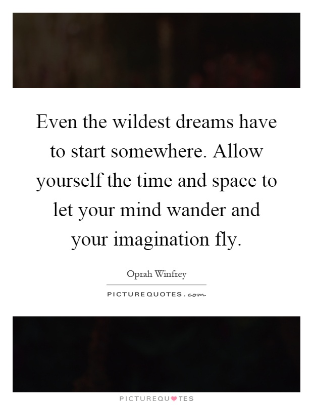 Even the wildest dreams have to start somewhere. Allow yourself the time and space to let your mind wander and your imagination fly Picture Quote #1