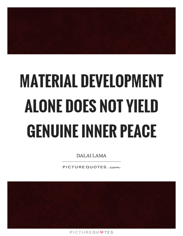Material development alone does not yield genuine inner peace Picture Quote #1