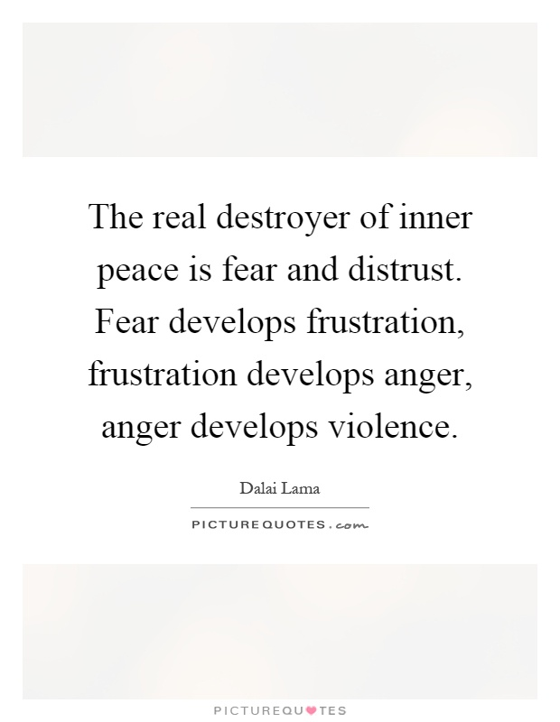 The real destroyer of inner peace is fear and distrust. Fear develops frustration, frustration develops anger, anger develops violence Picture Quote #1