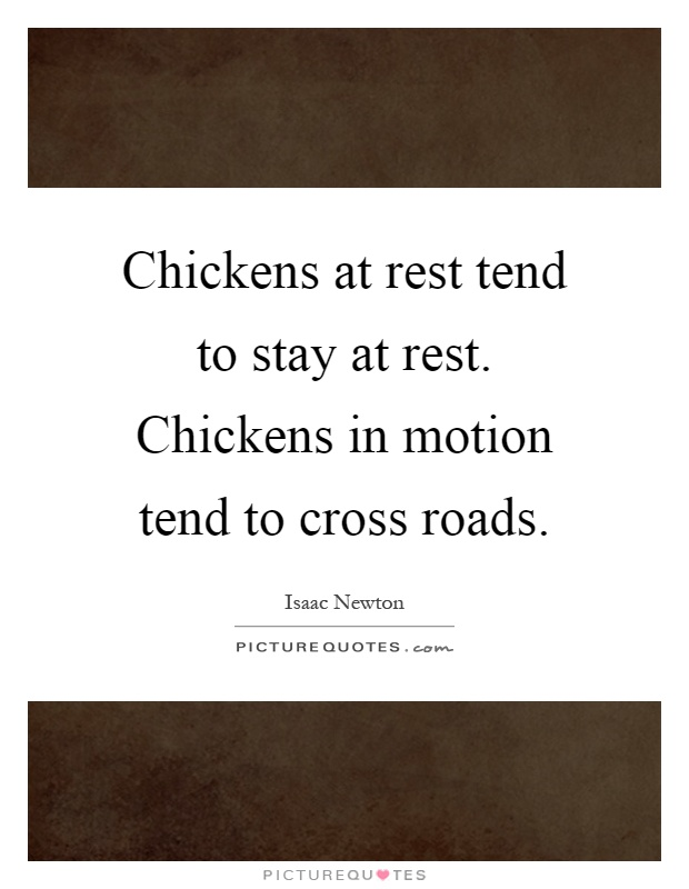 Chickens at rest tend to stay at rest. Chickens in motion tend to cross roads Picture Quote #1