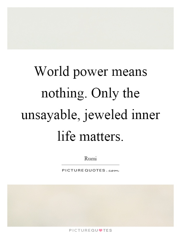 World power means nothing. Only the unsayable, jeweled inner life matters Picture Quote #1