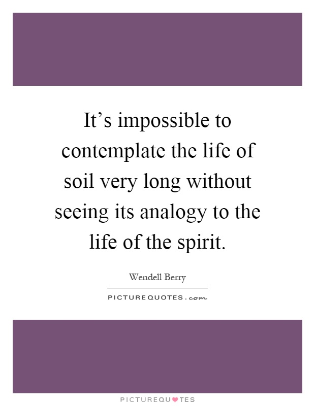 It's impossible to contemplate the life of soil very long without seeing its analogy to the life of the spirit Picture Quote #1