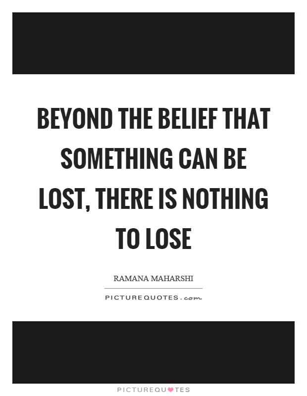Beyond the belief that something can be lost, there is nothing to lose Picture Quote #1