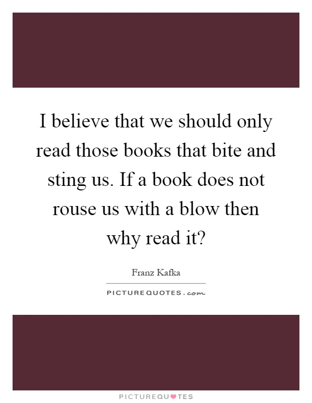 I believe that we should only read those books that bite and sting us. If a book does not rouse us with a blow then why read it? Picture Quote #1