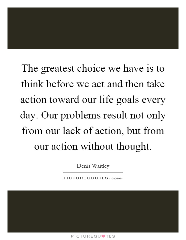 The greatest choice we have is to think before we act and then take action toward our life goals every day. Our problems result not only from our lack of action, but from our action without thought Picture Quote #1