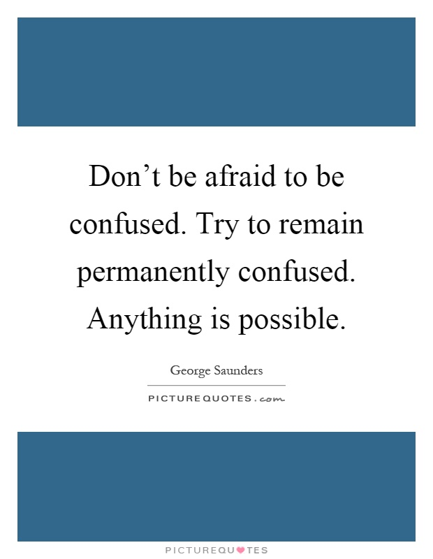 Don't be afraid to be confused. Try to remain permanently confused. Anything is possible Picture Quote #1