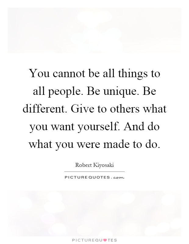 You cannot be all things to all people. Be unique. Be different. Give to others what you want yourself. And do what you were made to do Picture Quote #1