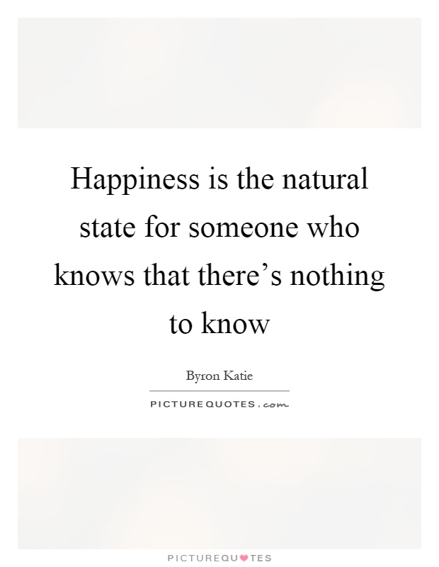 Happiness is the natural state for someone who knows that there's nothing to know Picture Quote #1