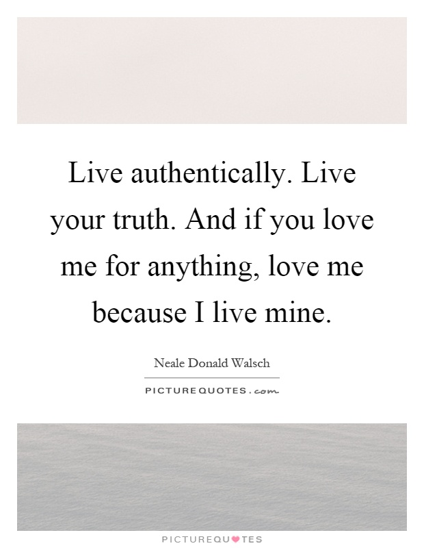 Live authentically. Live your truth. And if you love me for anything, love me because I live mine Picture Quote #1