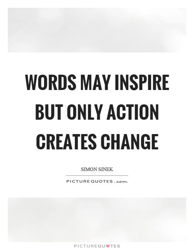 Words may inspire but only action creates change Picture Quote #1