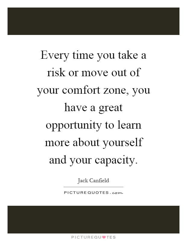 Every time you take a risk or move out of your comfort zone, you have a great opportunity to learn more about yourself and your capacity Picture Quote #1