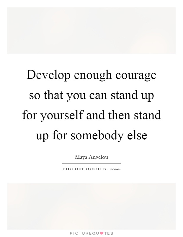 Develop enough courage so that you can stand up for yourself and then stand up for somebody else Picture Quote #1