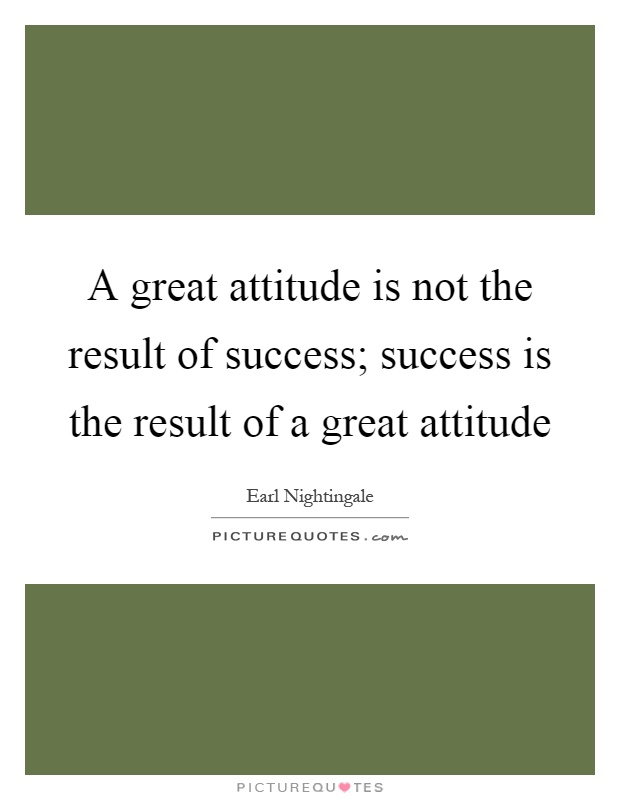 A great attitude is not the result of success; success is the result of a great attitude Picture Quote #1