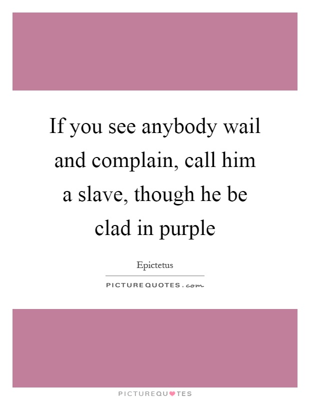 If you see anybody wail and complain, call him a slave, though he be clad in purple Picture Quote #1