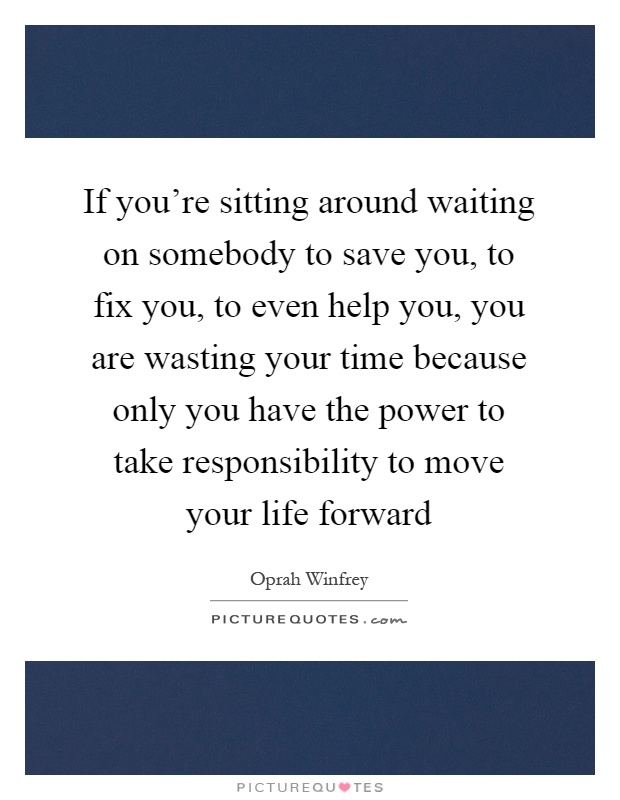 If you're sitting around waiting on somebody to save you, to fix you, to even help you, you are wasting your time because only you have the power to take responsibility to move your life forward Picture Quote #1