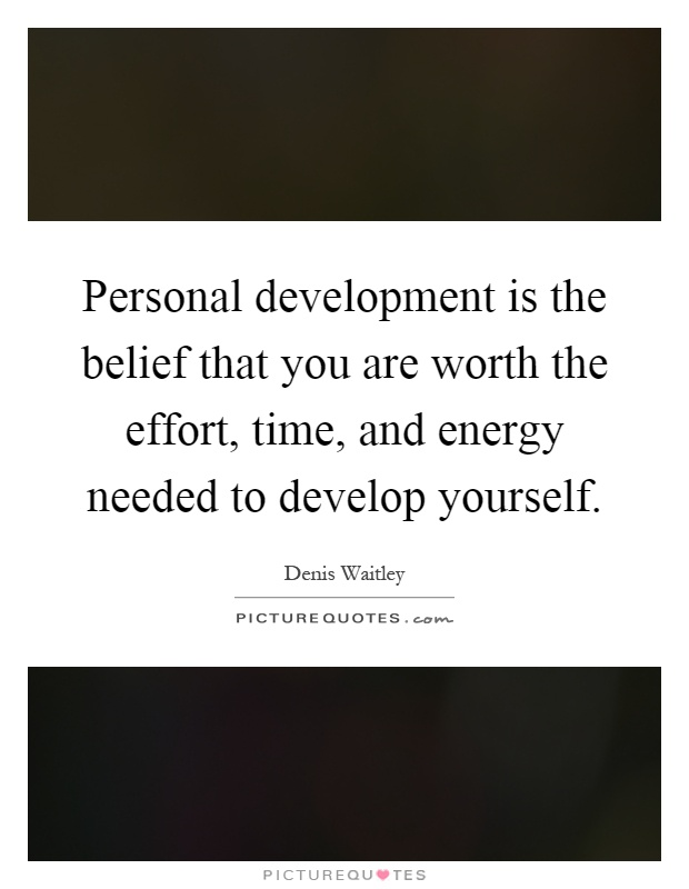 Personal development is the belief that you are worth the effort, time, and energy needed to develop yourself Picture Quote #1