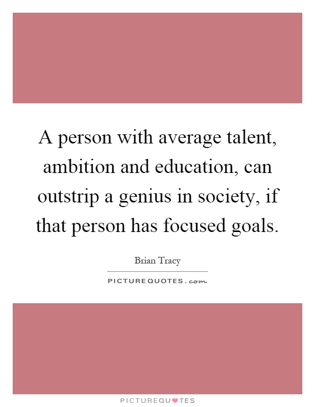 A person with average talent, ambition and education, can outstrip a genius in society, if that person has focused goals Picture Quote #1