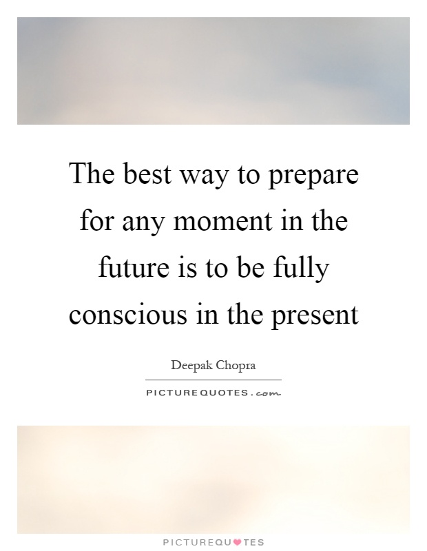 The best way to prepare for any moment in the future is to be fully conscious in the present Picture Quote #1