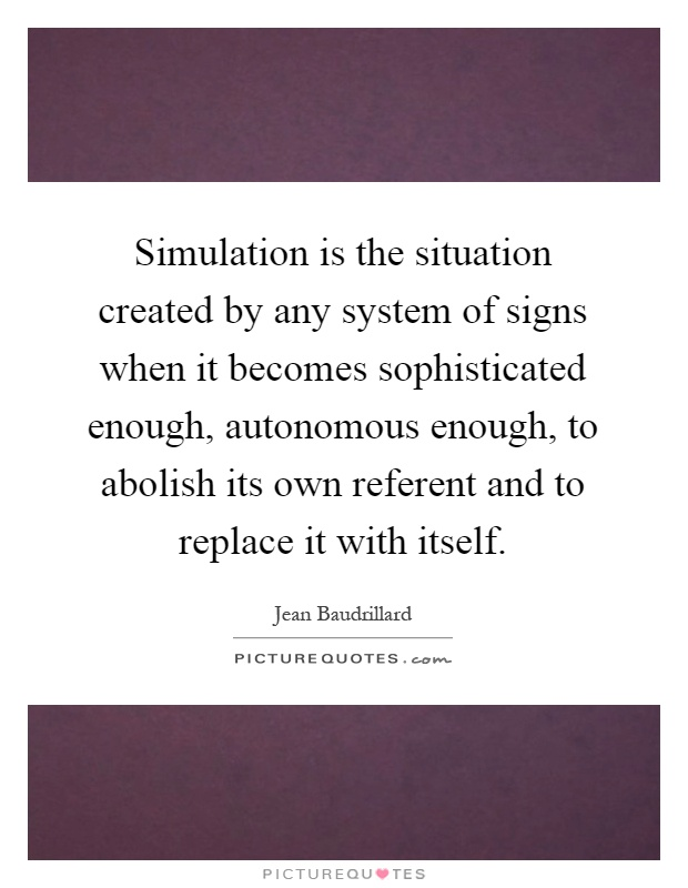 Simulation is the situation created by any system of signs when it becomes sophisticated enough, autonomous enough, to abolish its own referent and to replace it with itself Picture Quote #1
