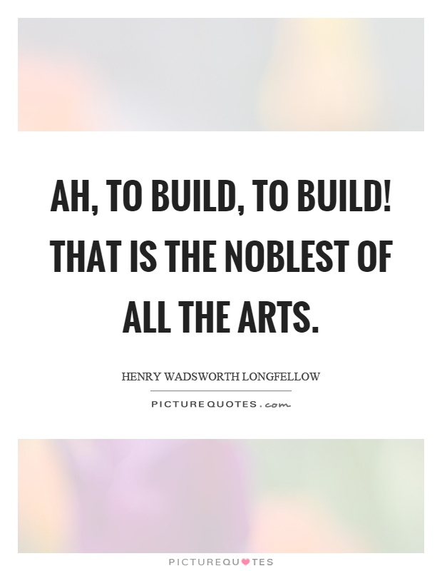 Ah, to build, to build! That is the noblest of all the arts Picture Quote #1