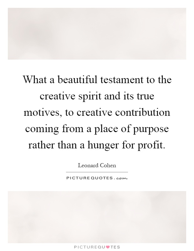 What a beautiful testament to the creative spirit and its true motives, to creative contribution coming from a place of purpose rather than a hunger for profit Picture Quote #1
