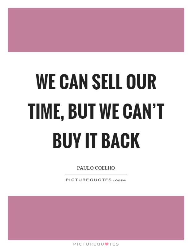 We can sell our time, but we can't buy it back Picture Quote #1