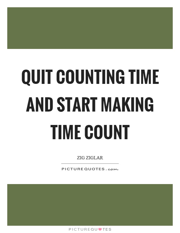 Quit counting time and start making time count Picture Quote #1