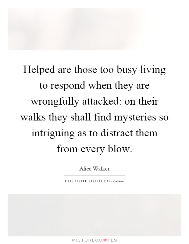 Helped are those too busy living to respond when they are wrongfully attacked: on their walks they shall find mysteries so intriguing as to distract them from every blow Picture Quote #1