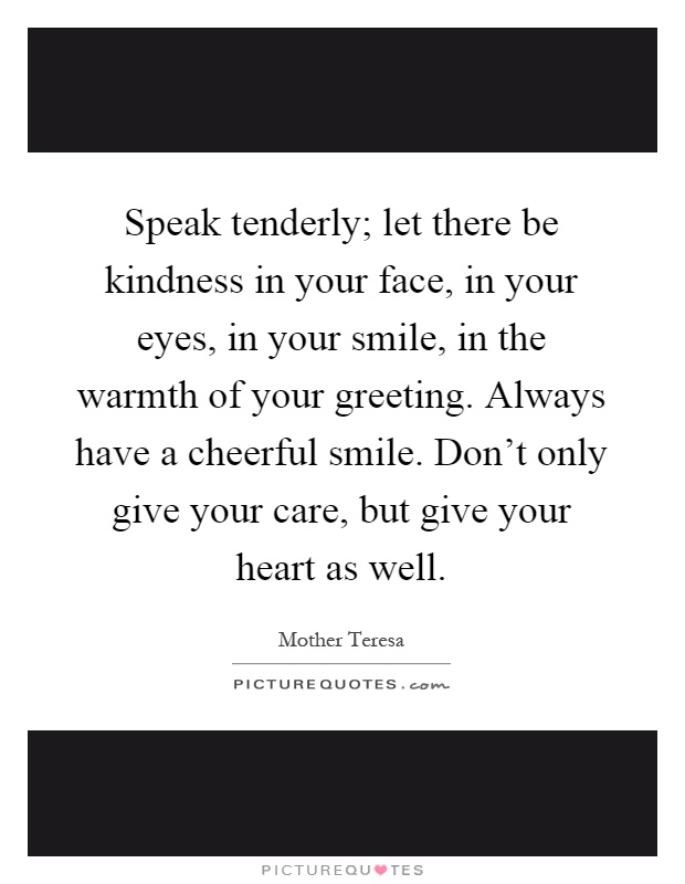Speak tenderly; let there be kindness in your face, in your eyes, in your smile, in the warmth of your greeting. Always have a cheerful smile. Don't only give your care, but give your heart as well Picture Quote #1