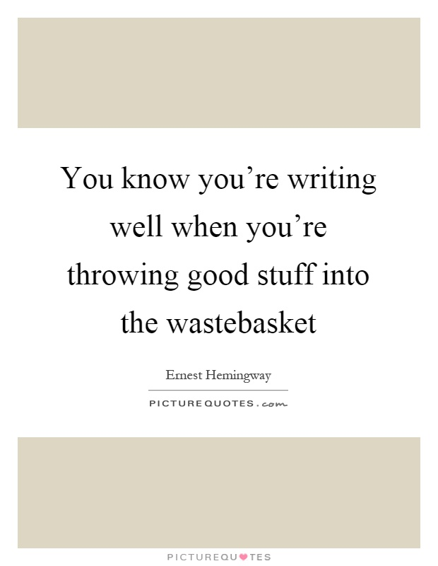 You know you're writing well when you're throwing good stuff into the wastebasket Picture Quote #1