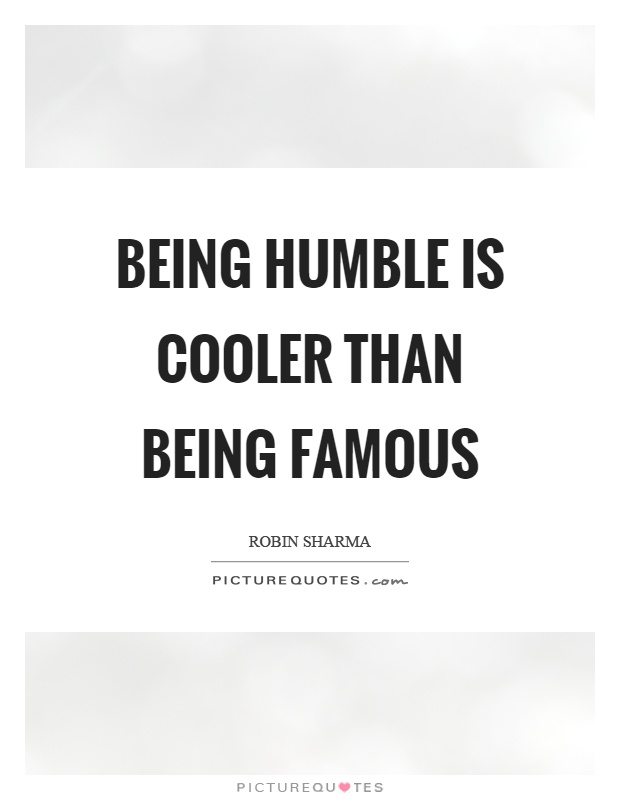 Being humble is cooler than being famous Picture Quote #1