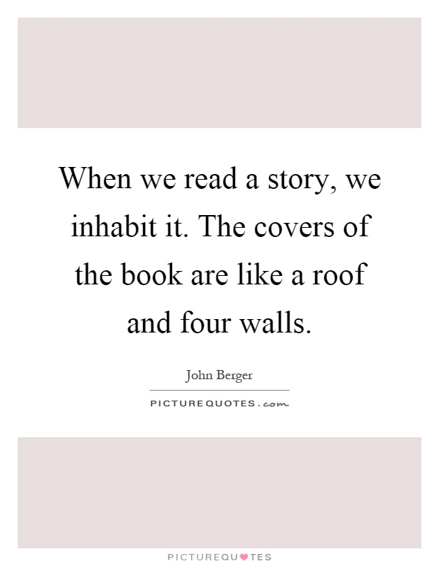 When we read a story, we inhabit it. The covers of the book are like a roof and four walls Picture Quote #1