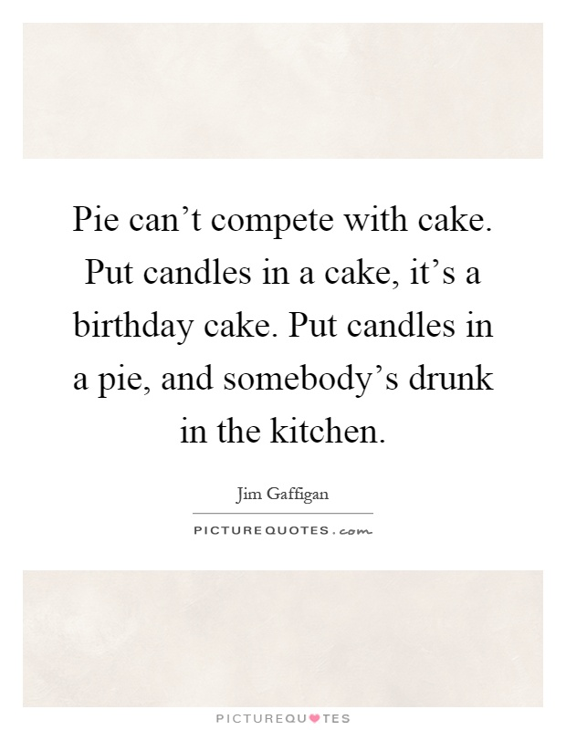 Pie can't compete with cake. Put candles in a cake, it's a birthday cake. Put candles in a pie, and somebody's drunk in the kitchen Picture Quote #1