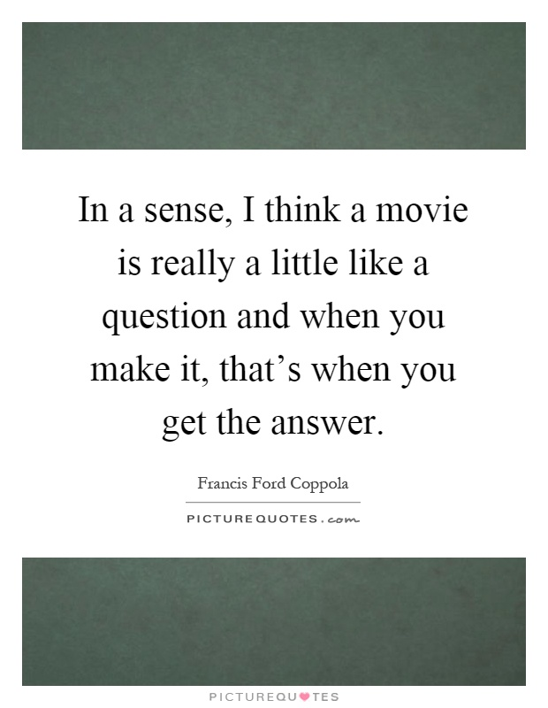 In a sense, I think a movie is really a little like a question and when you make it, that's when you get the answer Picture Quote #1