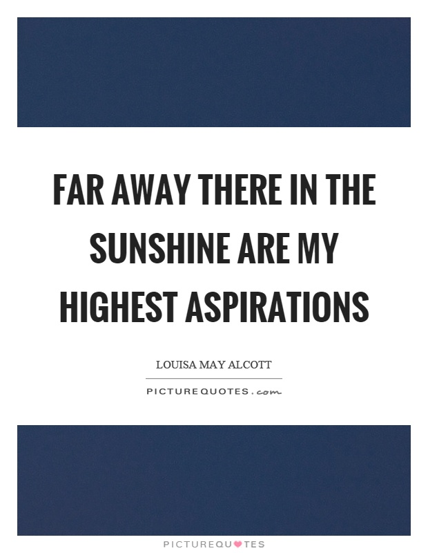 Far away there in the sunshine are my highest aspirations Picture Quote #1