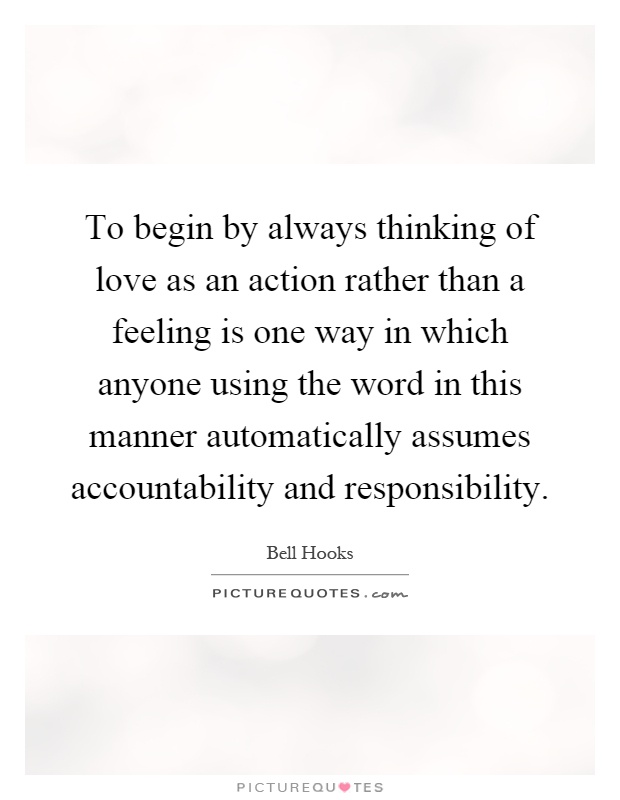 To begin by always thinking of love as an action rather than a feeling is one way in which anyone using the word in this manner automatically assumes accountability and responsibility Picture Quote #1