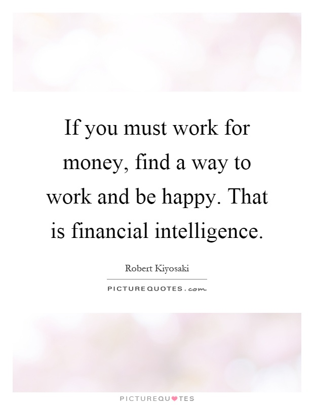 If you must work for money, find a way to work and be happy. That is financial intelligence Picture Quote #1