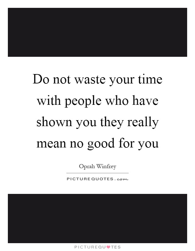 Do not waste your time with people who have shown you they really mean no good for you Picture Quote #1